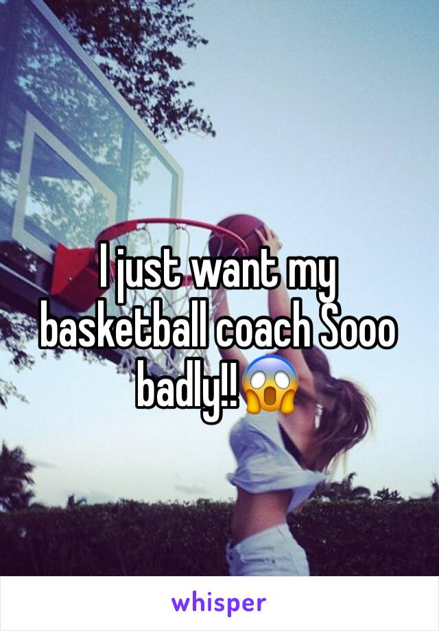 I just want my basketball coach Sooo badly!!😱