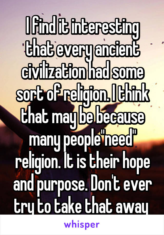 """I find it interesting that every ancient civilization had some sort of religion. I think that may be because many people""""need"""" religion. It is their hope and purpose. Don't ever try to take that away"""