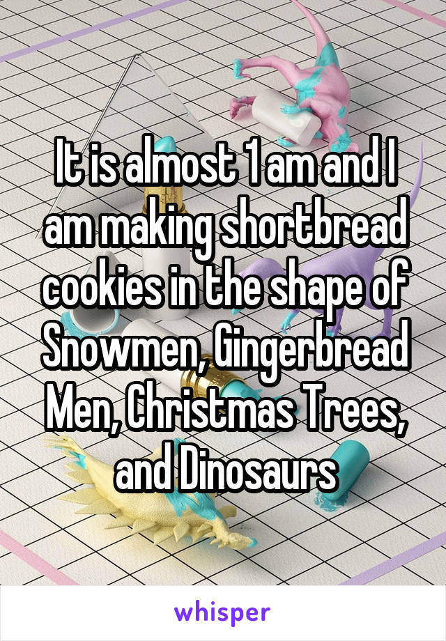 It is almost 1 am and I am making shortbread cookies in the shape of Snowmen, Gingerbread Men, Christmas Trees, and Dinosaurs