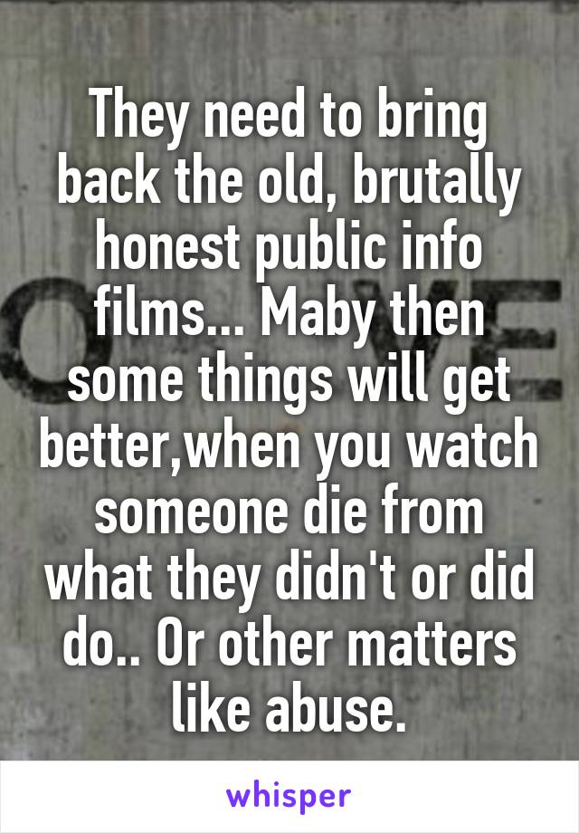 They need to bring back the old, brutally honest public info films... Maby then some things will get better,when you watch someone die from what they didn't or did do.. Or other matters like abuse.