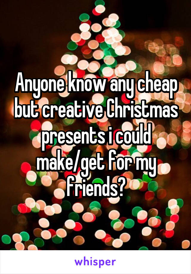 Anyone know any cheap but creative Christmas presents i could make/get for my friends?