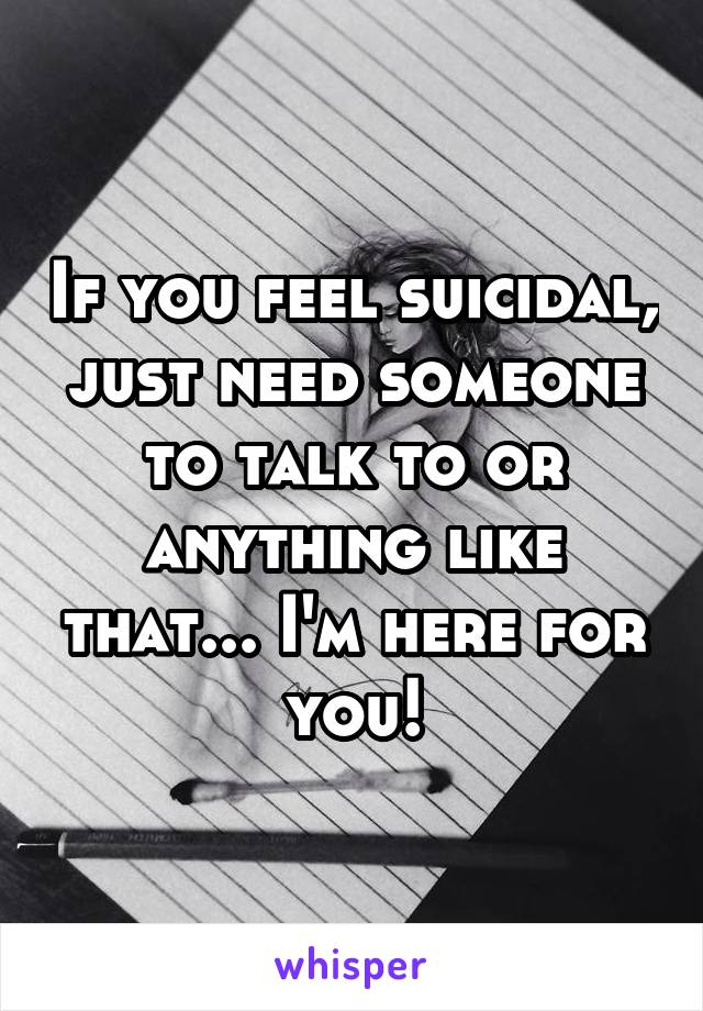If you feel suicidal, just need someone to talk to or anything like that... I'm here for you!