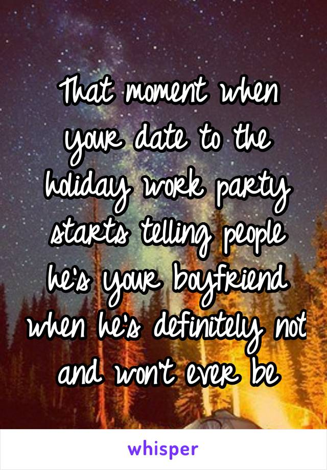 That moment when your date to the holiday work party starts telling people he's your boyfriend when he's definitely not and won't ever be