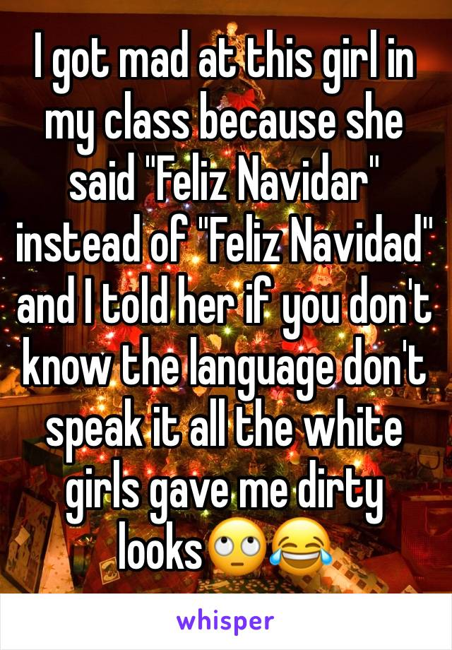 """I got mad at this girl in my class because she said """"Feliz Navidar"""" instead of """"Feliz Navidad"""" and I told her if you don't know the language don't speak it all the white girls gave me dirty looks🙄😂"""