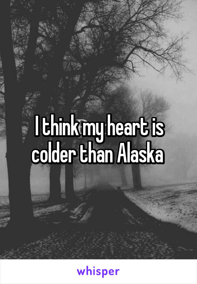 I think my heart is colder than Alaska