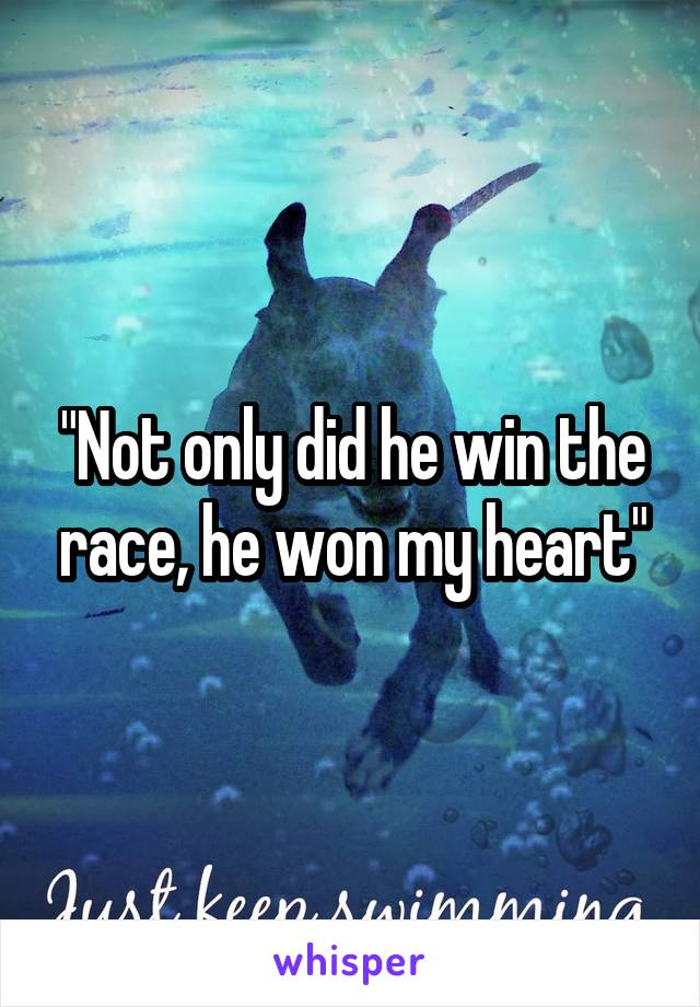 """""""Not only did he win the race, he won my heart"""""""