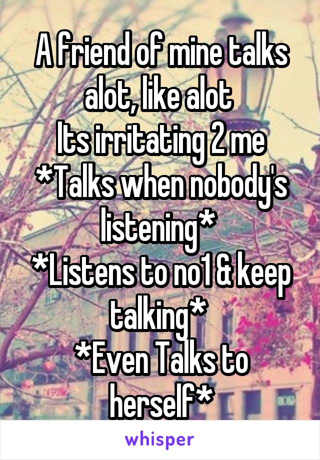 A friend of mine talks alot, like alot  Its irritating 2 me *Talks when nobody's listening*  *Listens to no1 & keep talking*  *Even Talks to herself*