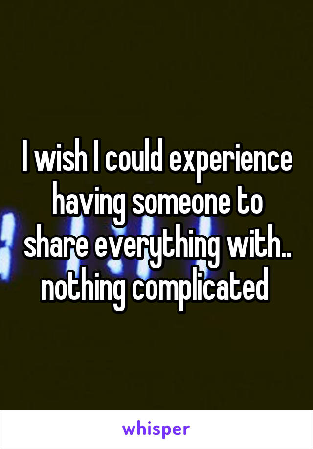 I wish I could experience having someone to share everything with.. nothing complicated