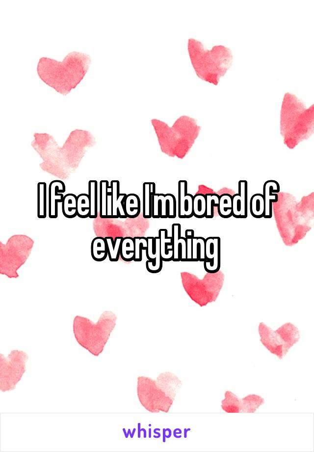 I feel like I'm bored of everything