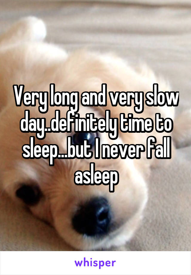 Very long and very slow day..definitely time to sleep...but I never fall asleep