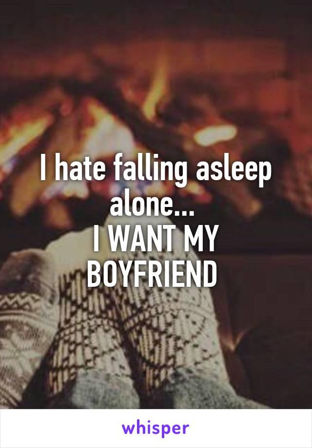 I hate falling asleep alone...  I WANT MY BOYFRIEND