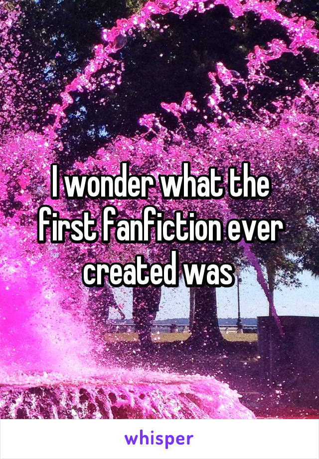 I wonder what the first fanfiction ever created was