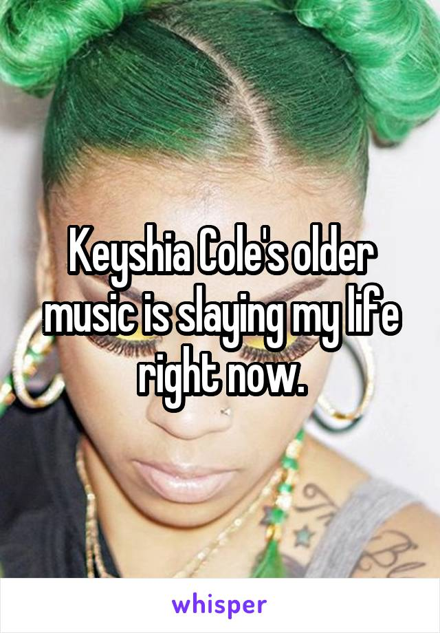 Keyshia Cole's older music is slaying my life right now.