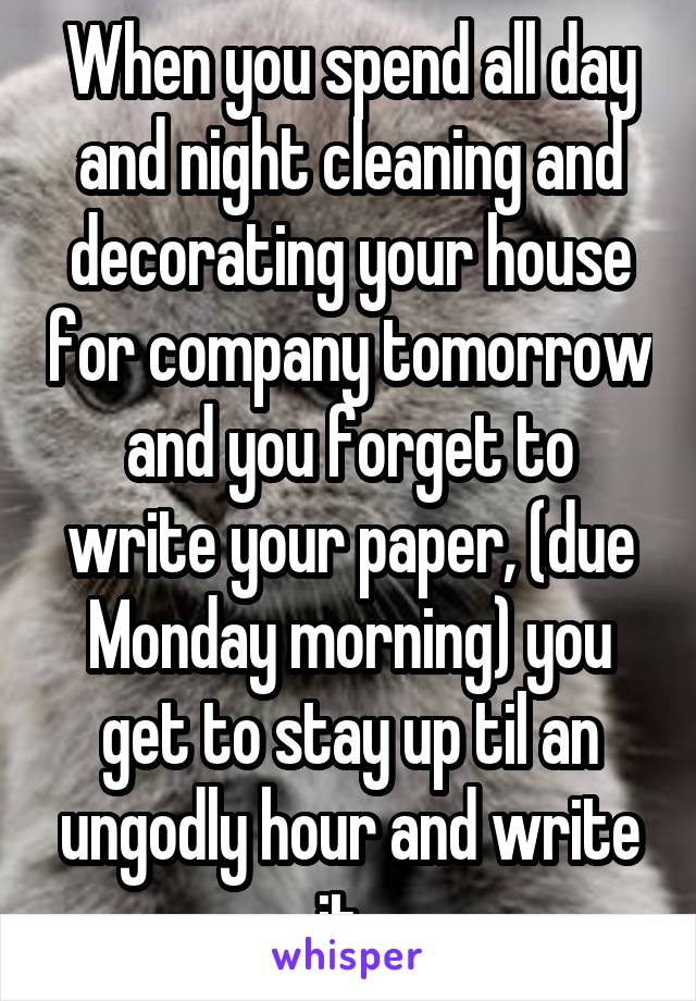 When you spend all day and night cleaning and decorating your house for company tomorrow and you forget to write your paper, (due Monday morning) you get to stay up til an ungodly hour and write it.