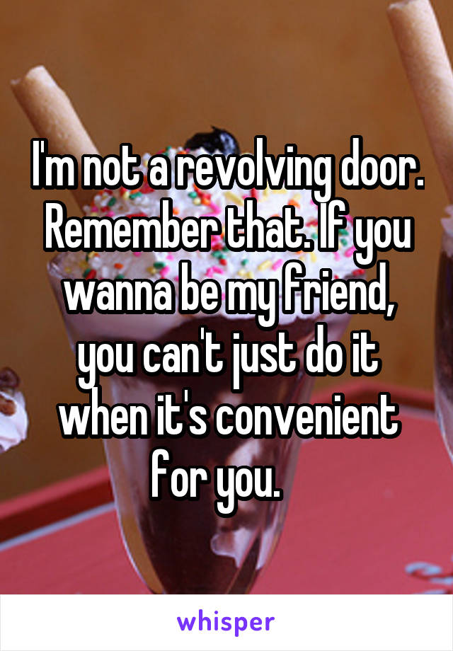 I'm not a revolving door. Remember that. If you wanna be my friend, you can't just do it when it's convenient for you.