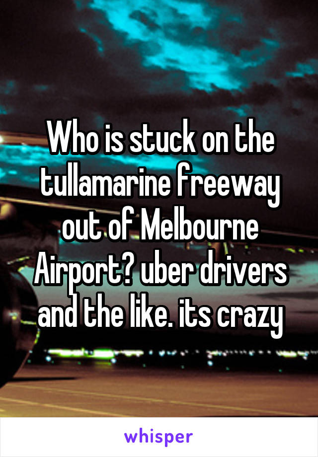 Who is stuck on the tullamarine freeway out of Melbourne Airport? uber drivers and the like. its crazy