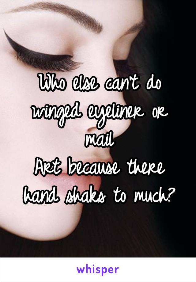 Who else can't do winged eyeliner or mail Art because there hand shaks to much?