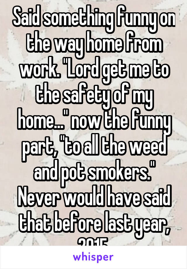 """Said something funny on the way home from work. """"Lord get me to the safety of my home..."""" now the funny part, """"to all the weed and pot smokers."""" Never would have said that before last year, 2015."""