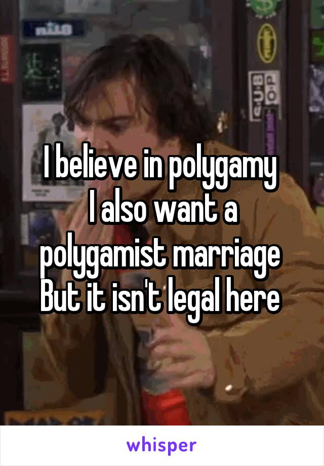 I believe in polygamy  I also want a polygamist marriage  But it isn't legal here