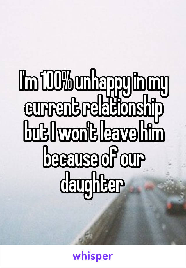 I'm 100% unhappy in my current relationship but I won't leave him because of our daughter