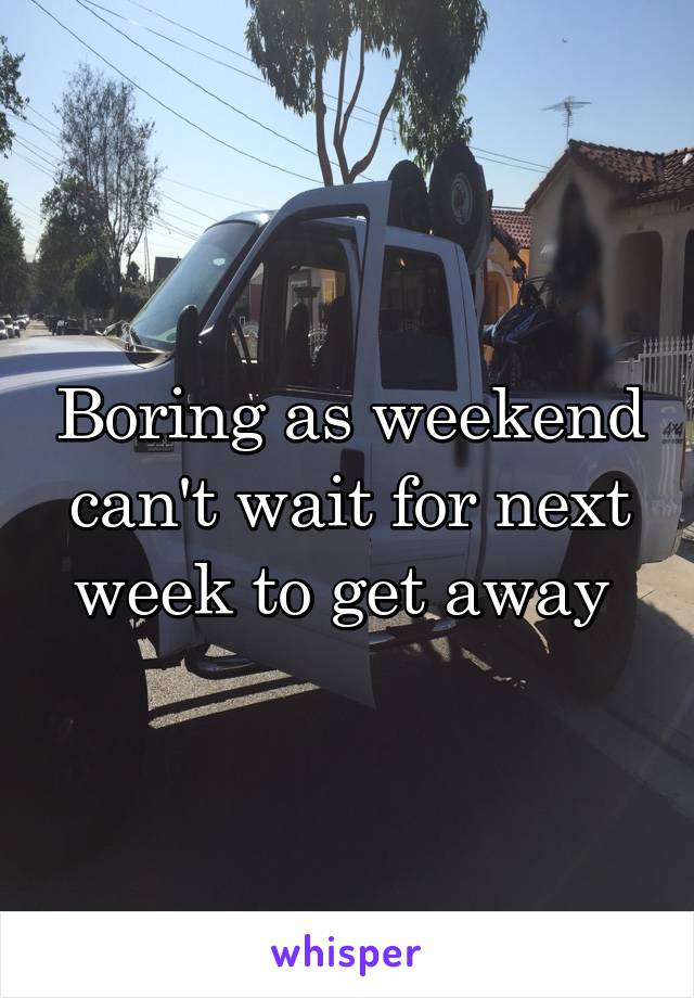 Boring as weekend can't wait for next week to get away