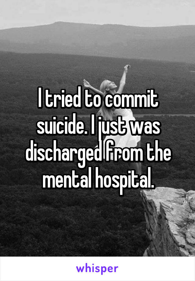 I tried to commit suicide. I just was discharged from the mental hospital.