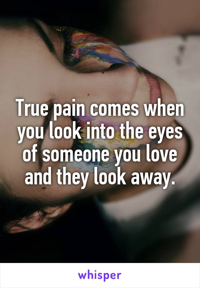 True pain comes when you look into the eyes of someone you love and they look away.