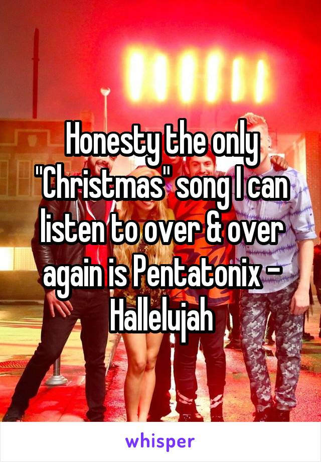"""Honesty the only """"Christmas"""" song I can listen to over & over again is Pentatonix - Hallelujah"""