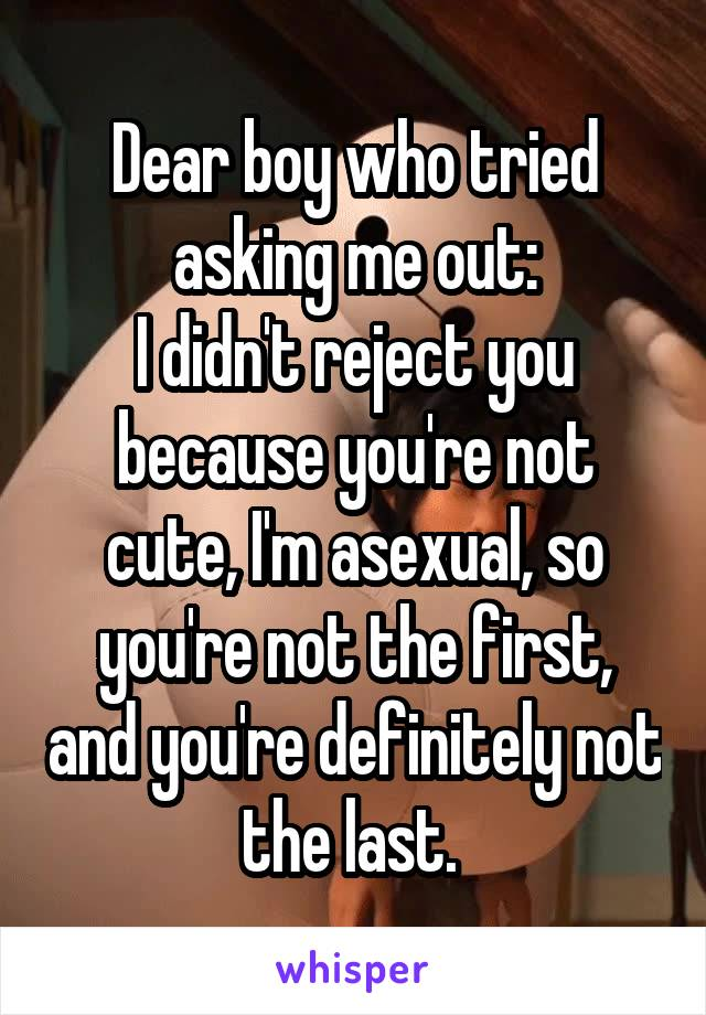 Dear boy who tried asking me out: I didn't reject you because you're not cute, I'm asexual, so you're not the first, and you're definitely not the last.