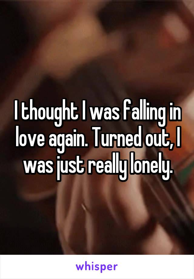 I thought I was falling in love again. Turned out, I was just really lonely.