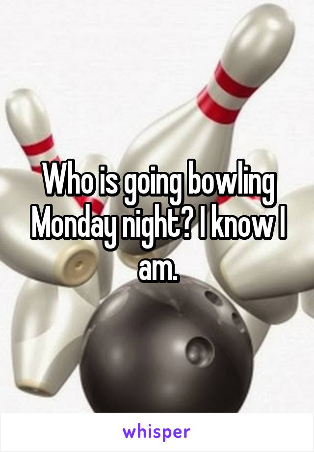 Who is going bowling Monday night? I know I am.