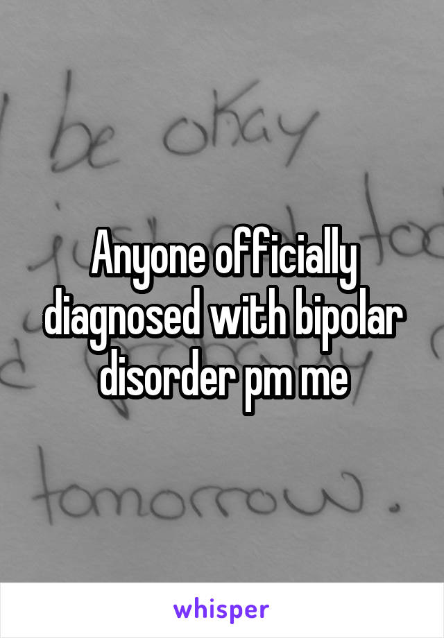 Anyone officially diagnosed with bipolar disorder pm me