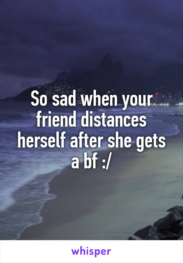 So sad when your friend distances herself after she gets a bf :/