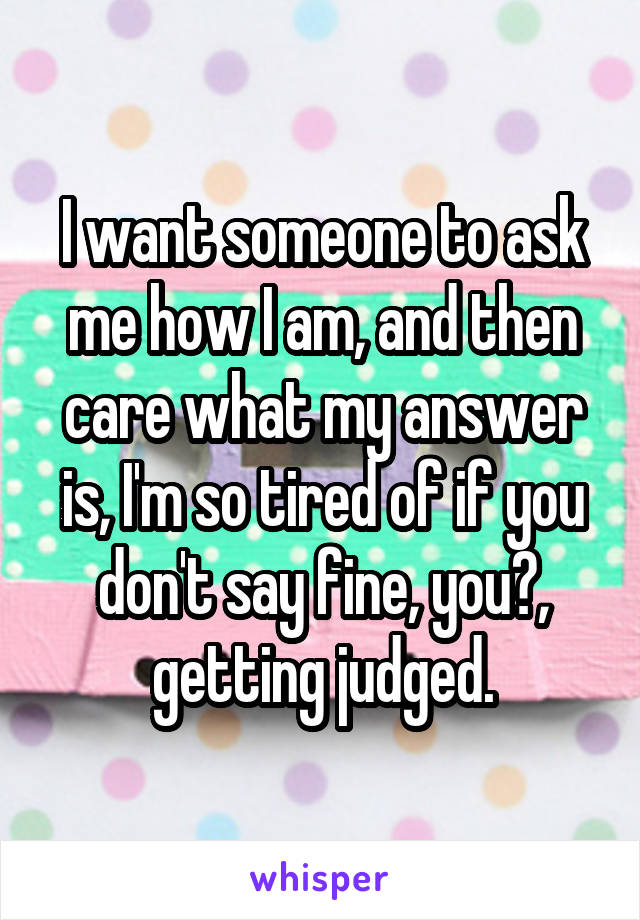 I want someone to ask me how I am, and then care what my answer is, I'm so tired of if you don't say fine, you?, getting judged.