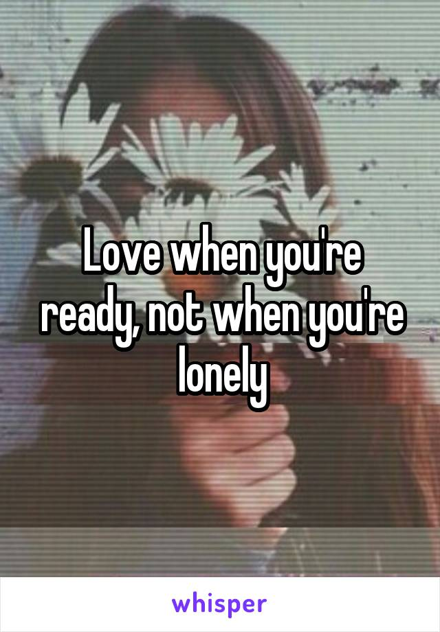 Love when you're ready, not when you're lonely