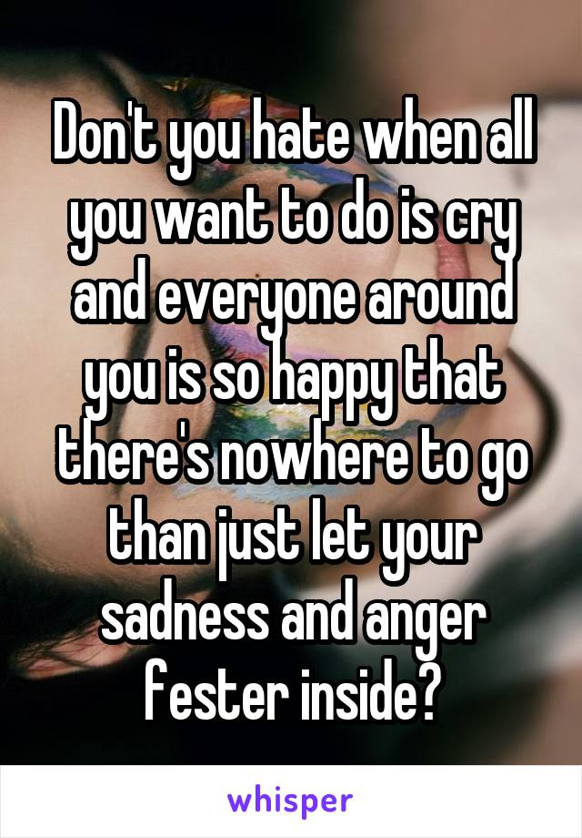 Don't you hate when all you want to do is cry and everyone around you is so happy that there's nowhere to go than just let your sadness and anger fester inside?