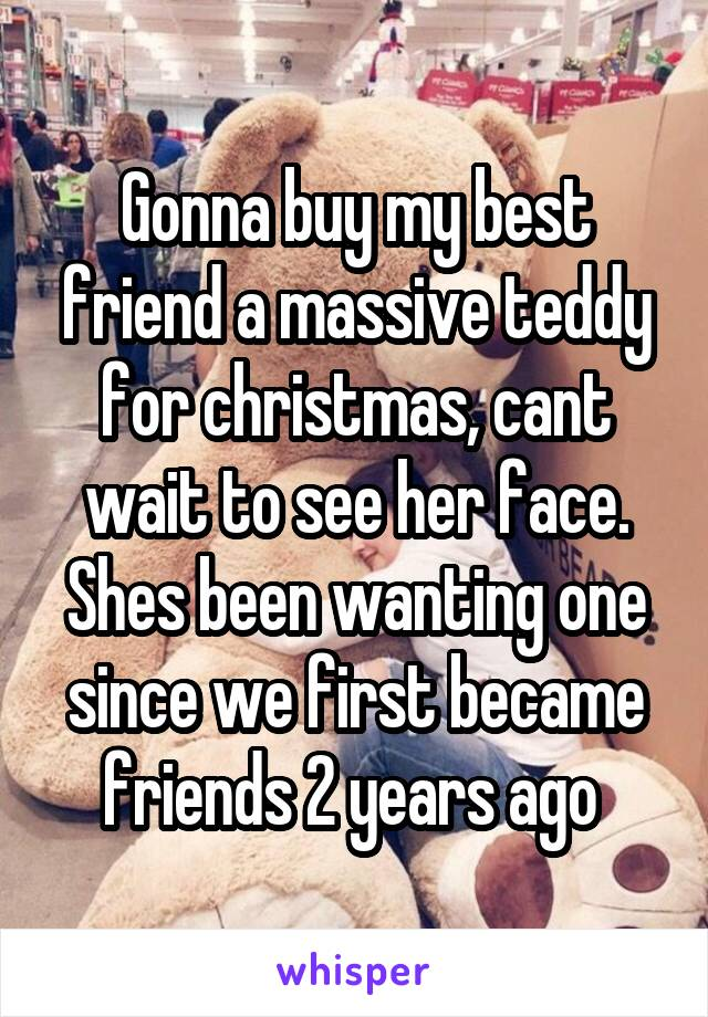 Gonna buy my best friend a massive teddy for christmas, cant wait to see her face. Shes been wanting one since we first became friends 2 years ago