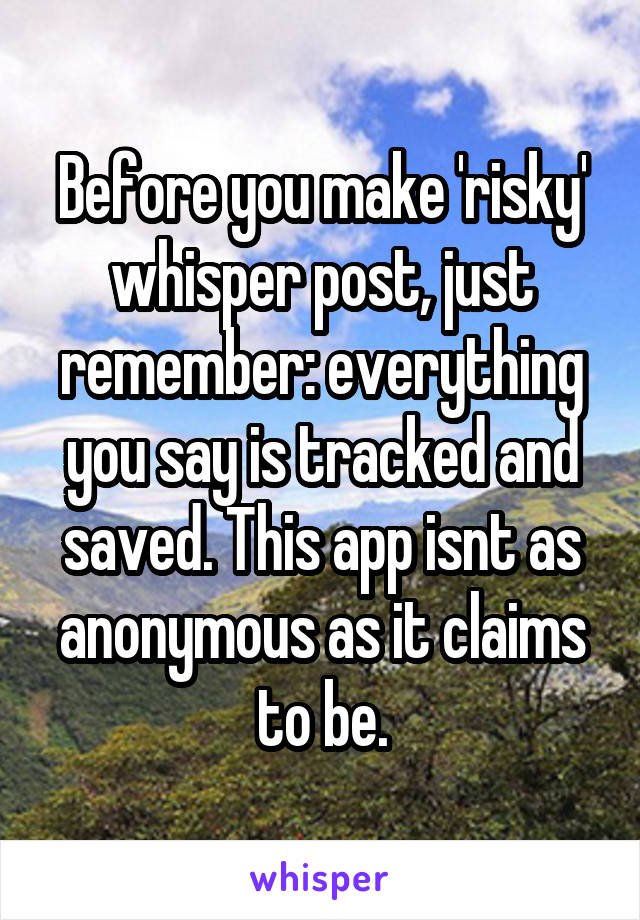 Before you make 'risky' whisper post, just remember: everything you say is tracked and saved. This app isnt as anonymous as it claims to be.