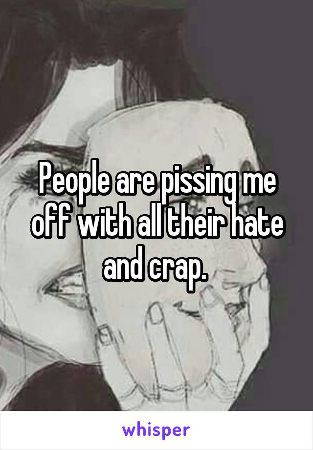 People are pissing me off with all their hate and crap.