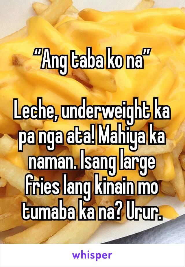 """""""Ang taba ko na""""  Leche, underweight ka pa nga ata! Mahiya ka naman. Isang large fries lang kinain mo tumaba ka na? Urur."""