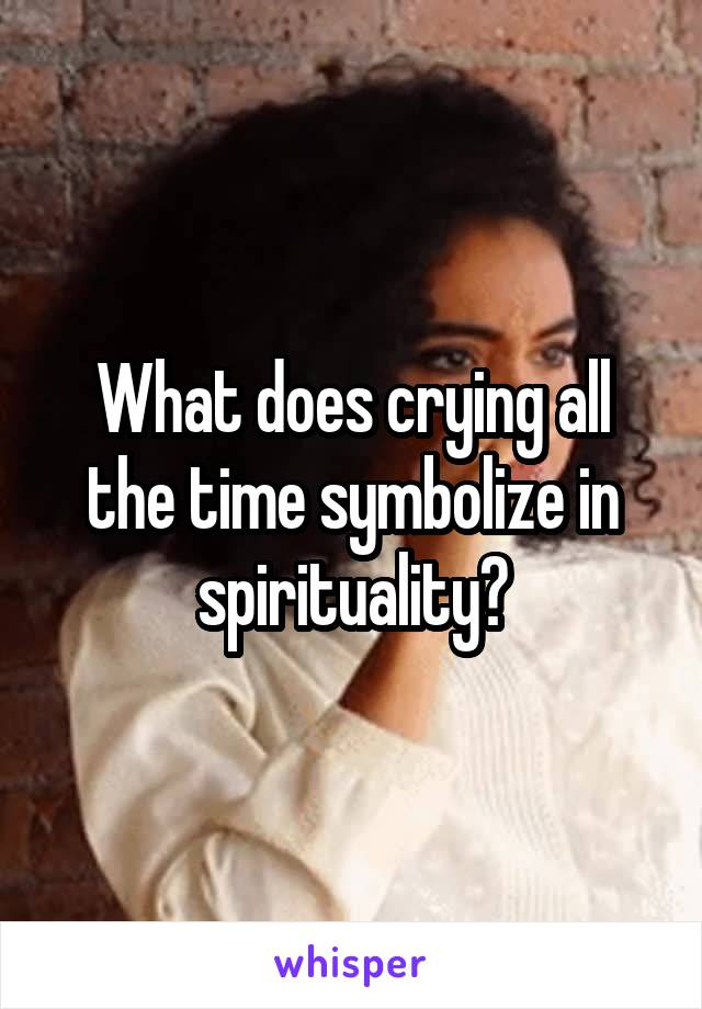 What does crying all the time symbolize in spirituality?