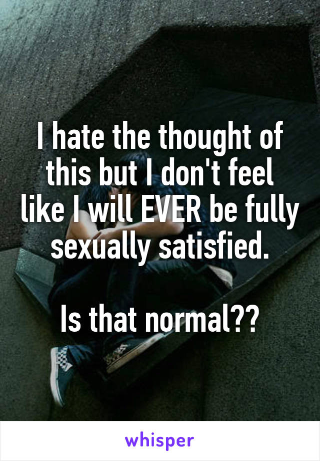 I hate the thought of this but I don't feel like I will EVER be fully sexually satisfied.  Is that normal??