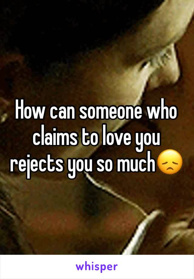 How can someone who claims to love you rejects you so much😞