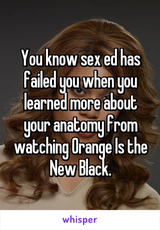 You know sex ed has failed you when you learned more about your anatomy from watching Orange Is the New Black.