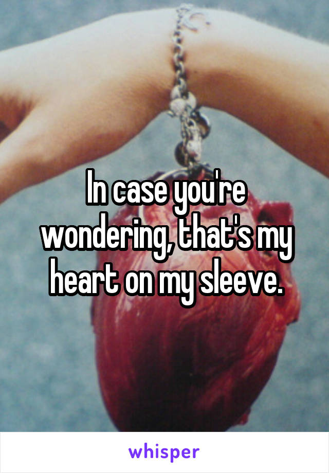In case you're wondering, that's my heart on my sleeve.