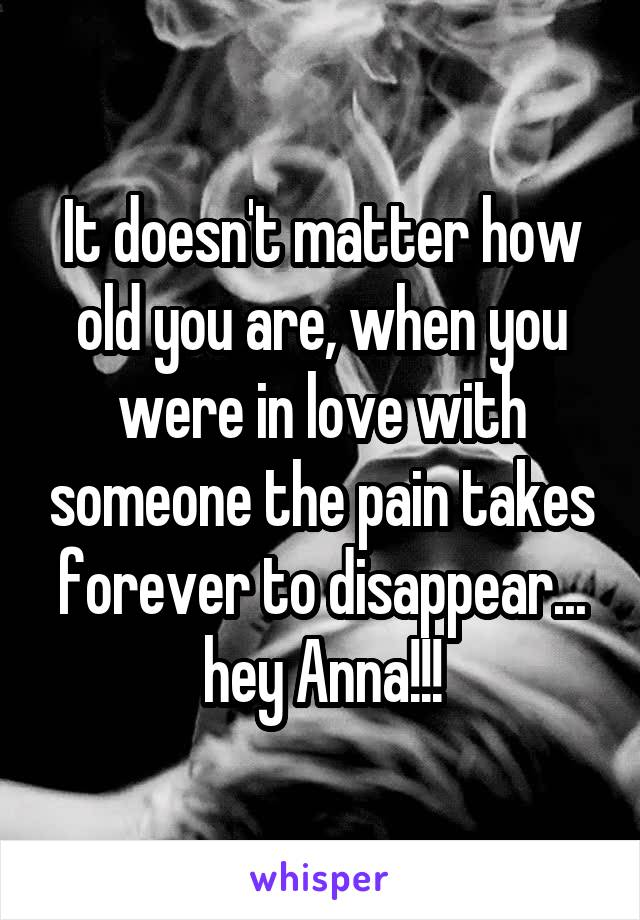 It doesn't matter how old you are, when you were in love with someone the pain takes forever to disappear... hey Anna!!!