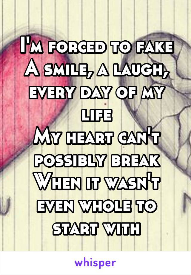I'm forced to fake A smile, a laugh, every day of my life My heart can't possibly break When it wasn't even whole to start with