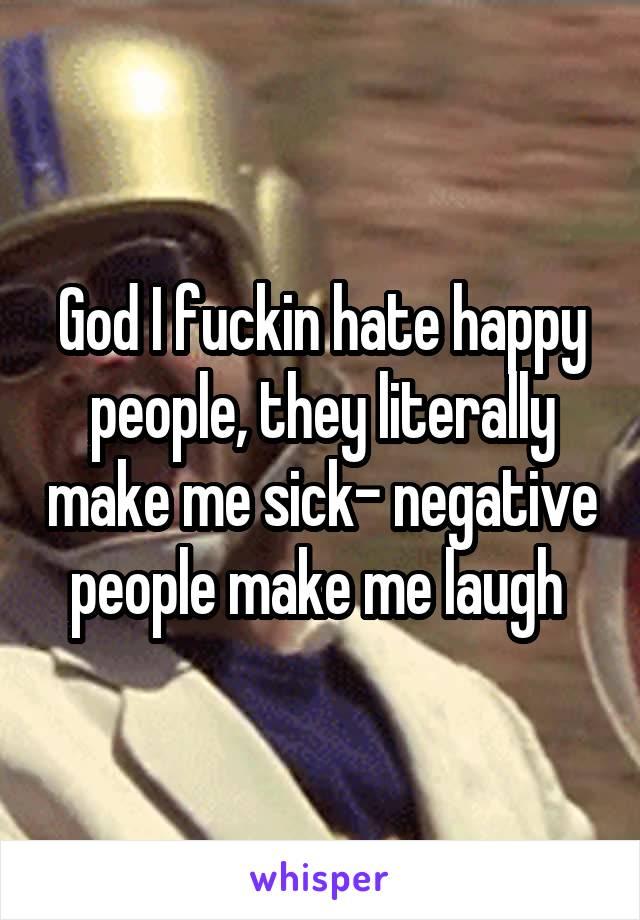 God I fuckin hate happy people, they literally make me sick- negative people make me laugh