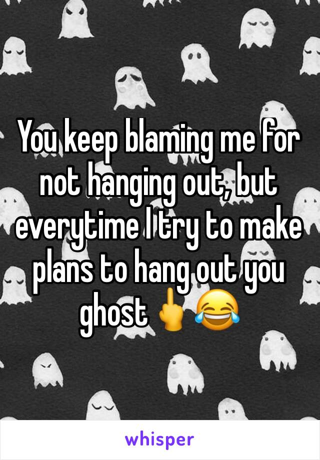 You keep blaming me for not hanging out, but everytime I try to make plans to hang out you ghost🖕😂