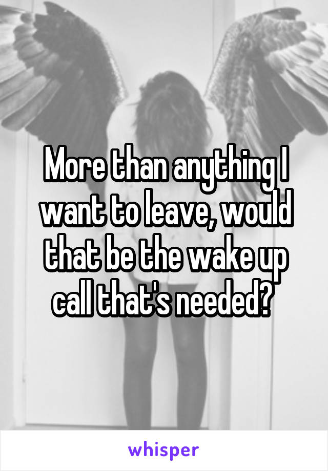 More than anything I want to leave, would that be the wake up call that's needed?